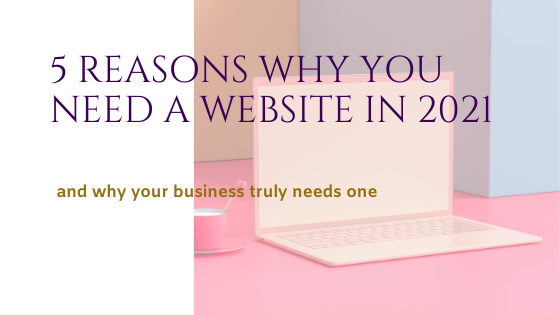 5 Reasons Why You Need a Website in 2021